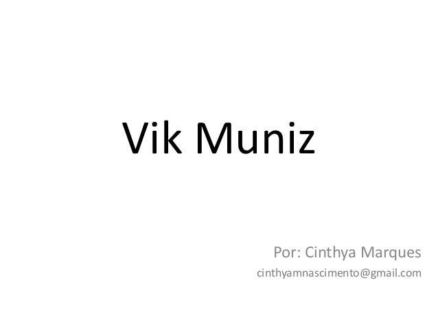 Vik Muniz        Por: Cinthya Marques      cinthyamnascimento@gmail.com