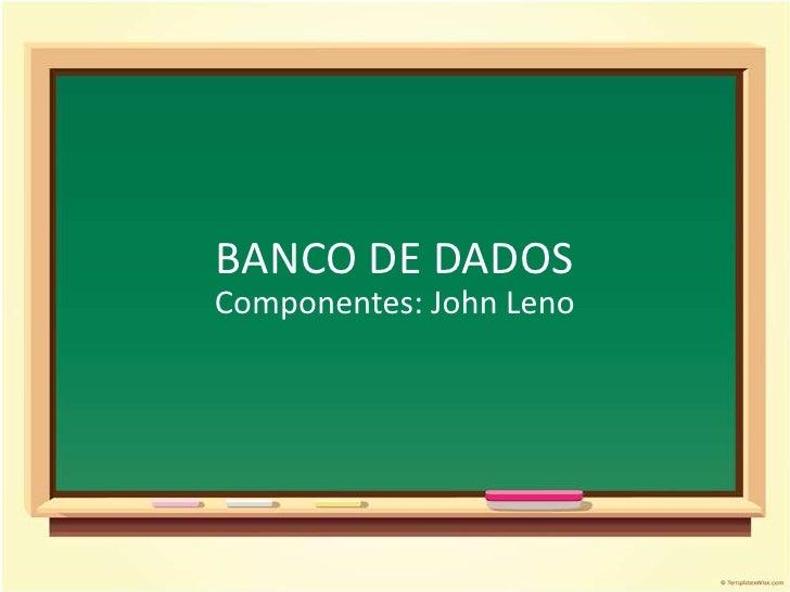 BANCO DE DADOSComponentes: John Leno