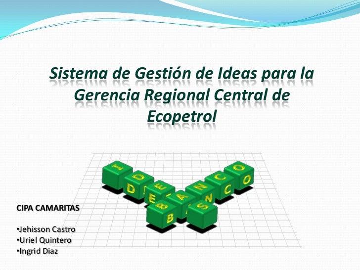 Sistema de Gestión de Ideas para la Gerencia Regional Central de Ecopetrol<br />CIPA CAMARITAS<br /><ul><li>Jehisson Castro