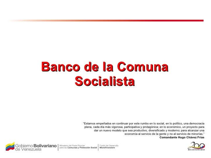 """Banco de la Comuna Socialista """" Estamos empeñados en continuar por este rumbo en lo social, en lo político, una democracia..."""