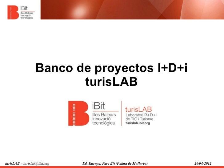 Banco de proyectos I+D+i                          turisLABturisLAB – turislab@ibit.org   Ed. Europa, Parc Bit (Palma de Ma...