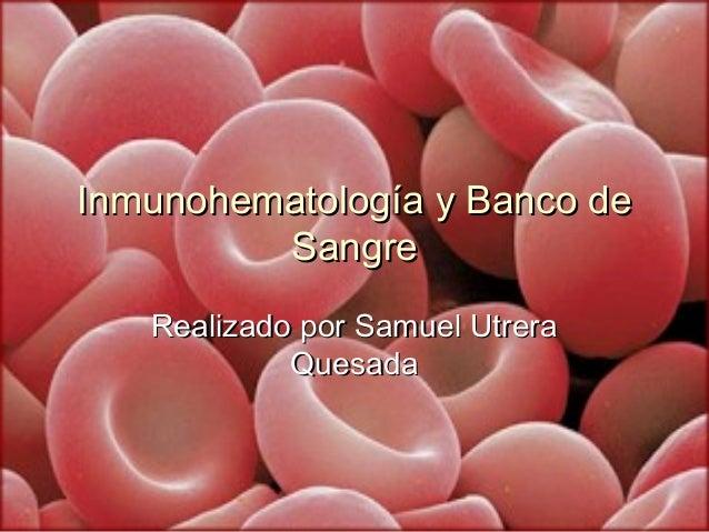 11Inmunohematología y Banco deInmunohematología y Banco deSangreSangreRealizado por Samuel UtreraRealizado por Samuel Utre...