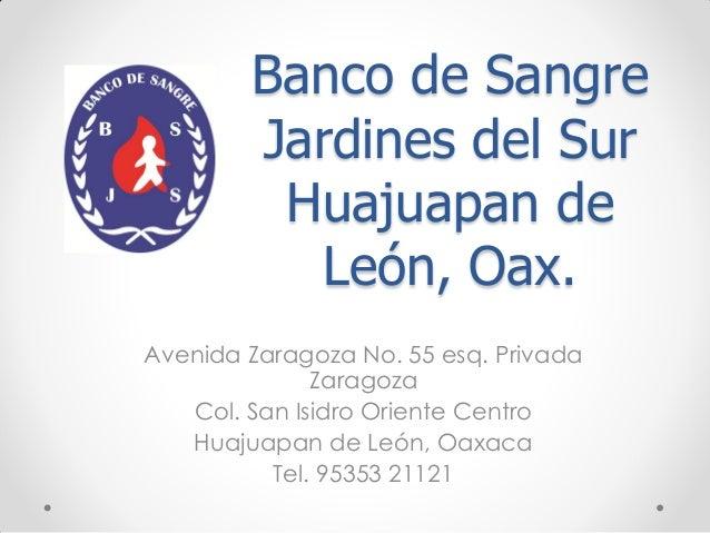 Banco de Sangre        Jardines del Sur         Huajuapan de           León, Oax.Avenida Zaragoza No. 55 esq. Privada     ...