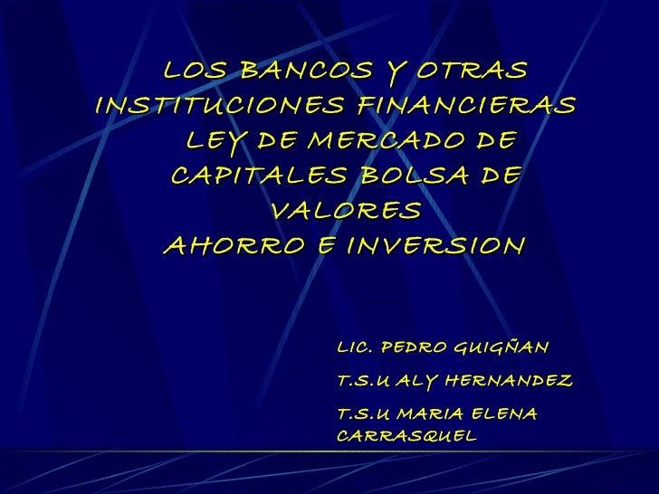 LOS BANCOS Y OTRAS INSTITUCIONES FINANCIERAS  LEY DE MERCADO DE CAPITALES BOLSA DE VALORES AHORRO E INVERSION LIC. PEDRO G...