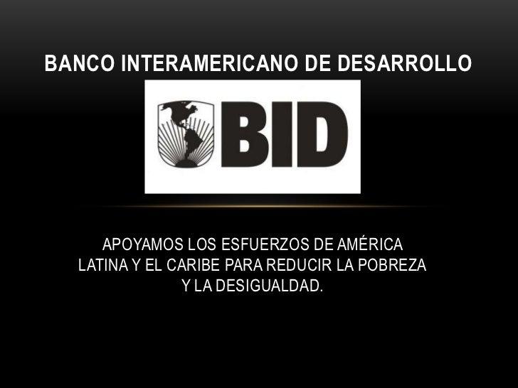 BANCO INTERAMERICANO DE DESARROLLO     APOYAMOS LOS ESFUERZOS DE AMÉRICA  LATINA Y EL CARIBE PARA REDUCIR LA POBREZA      ...