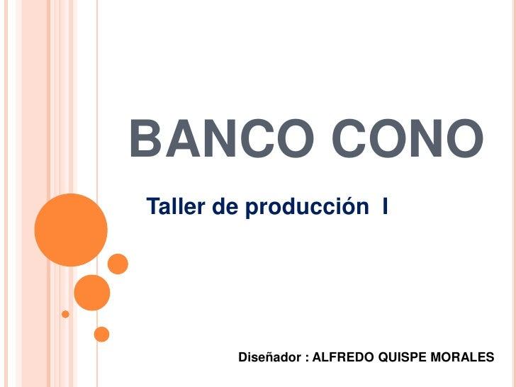 BANCO CONO<br />Taller de producción  I<br />Diseñador : ALFREDO QUISPE MORALES<br />