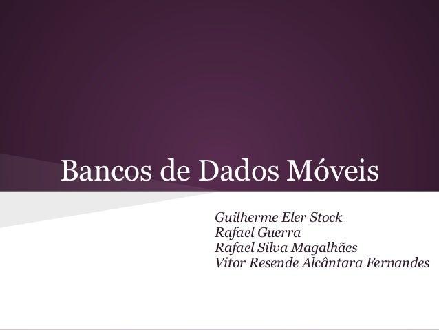 Bancos de Dados Móveis          Guilherme Eler Stock          Rafael Guerra          Rafael Silva Magalhães          Vitor...