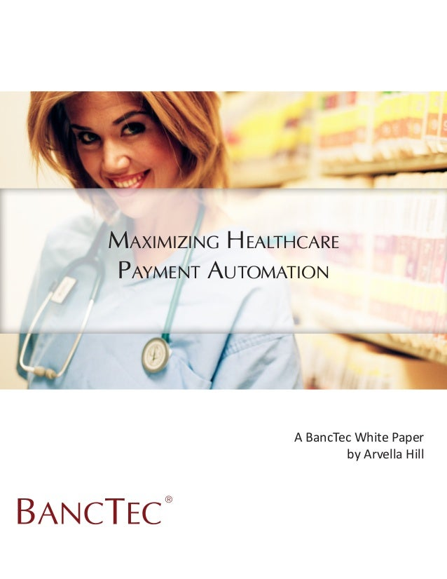 Maximizing HealthcarePayment Automation                A BancTec White Paper                        by Arvella Hill     ®