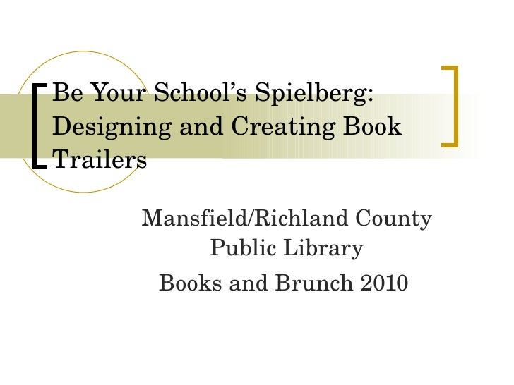 Be Your School's Spielberg:  Designing and Creating Book Trailers Mansfield/Richland County Public Library Books and Brunc...