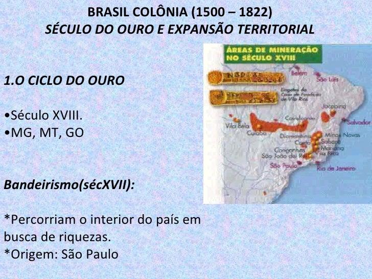 1.O CICLO DO OURO • Século XVIII. • MG, MT, GO Bandeirismo(sécXVII): *Percorriam o interior do país em busca de riquezas. ...