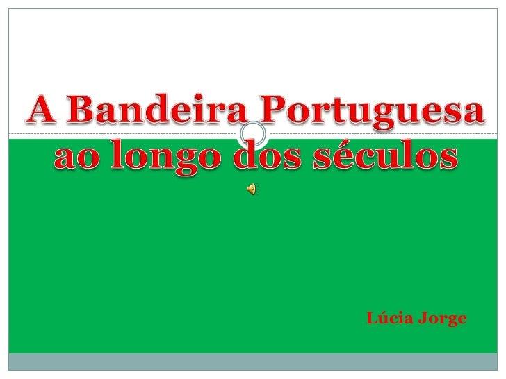 A Bandeira Portuguesa<br />ao longo dos séculos<br />Lúcia Jorge<br />