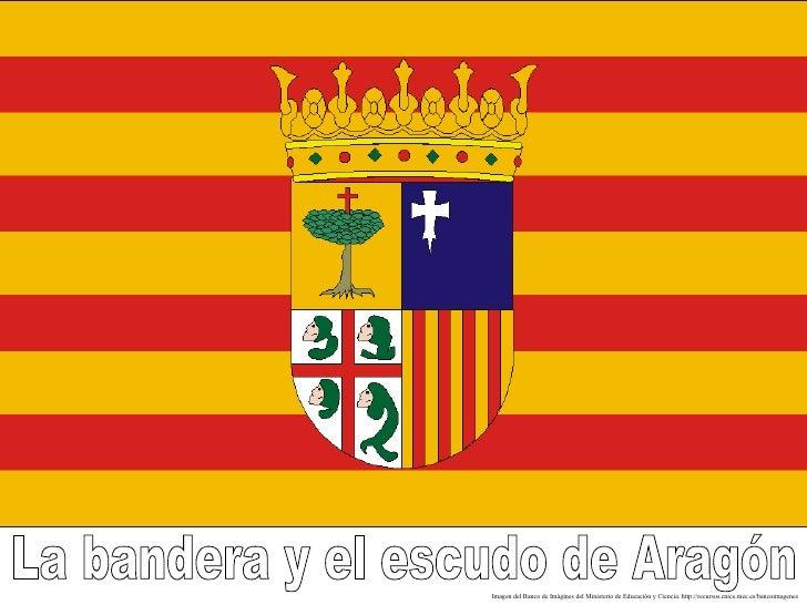 La bandera y el escudo de Aragón Imagen del Banco de Imágines del Ministerio de Educación y Ciencia. http://recursos.cnice...