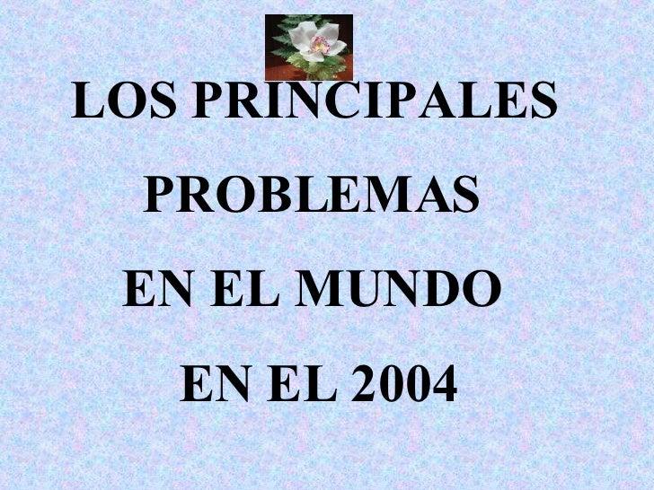 LOS PRINCIPALES  PROBLEMAS  EN EL MUNDO  EN EL 2004