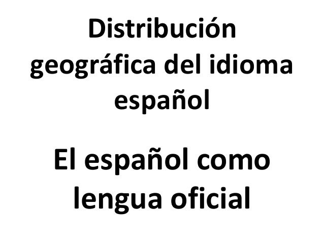 Distribución geográfica del idioma español El español como lengua oficial