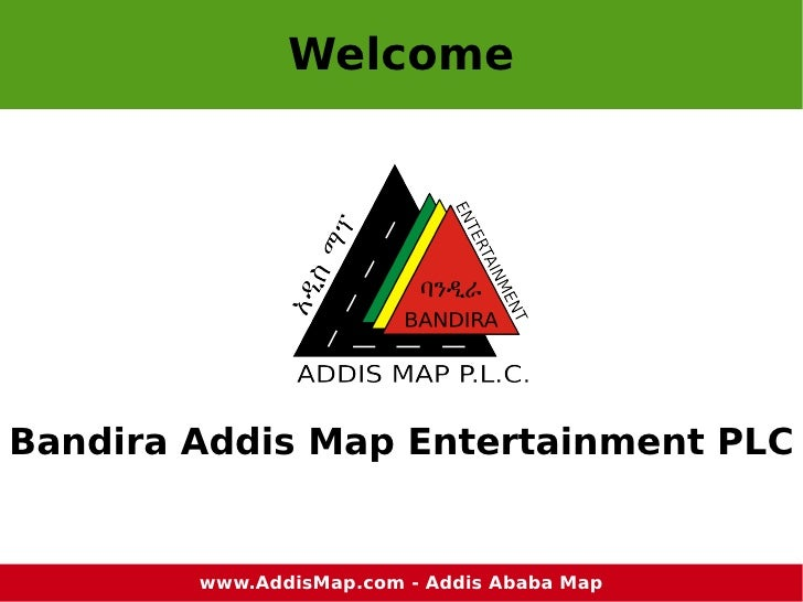 Welcome <ul>Bandira Addis Map Entertainment PLC </ul>www.AddisMap.com  - Addis Ababa Map