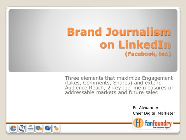 Brand Journalism on LinkedIn (Facebook, too) Three elements that maximize Engagement (Likes, Comments, Shares) and extend ...