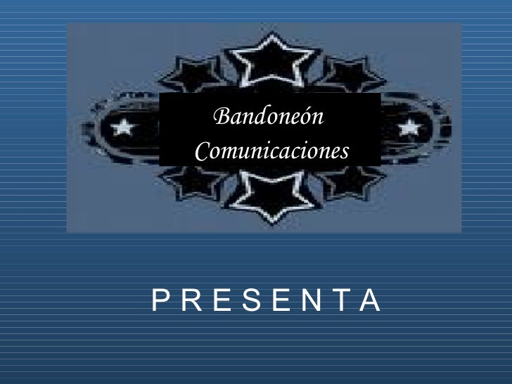 Bandoneón  Comunicaciones P R E S E N T A