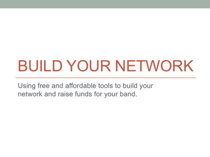 BUILD YOUR NETWORKUsing free and affordable tools to build yournetwork and raise funds for your band.