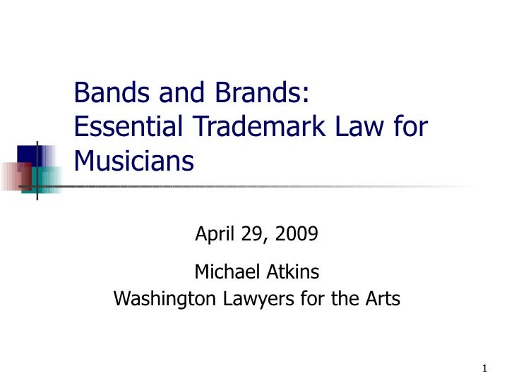 Bands and Brands: Essential Trademark Law for Musicians April 29, 2009 Michael Atkins Washington Lawyers for the Arts