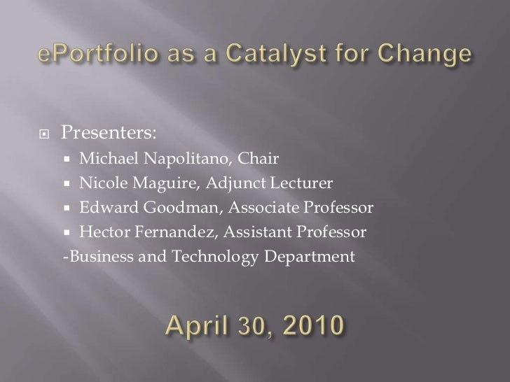 ePortfolio as a Catalyst for Change<br />Presenters:<br />Michael Napolitano, Chair<br />Nicole Maguire, Adjunct Lecturer<...