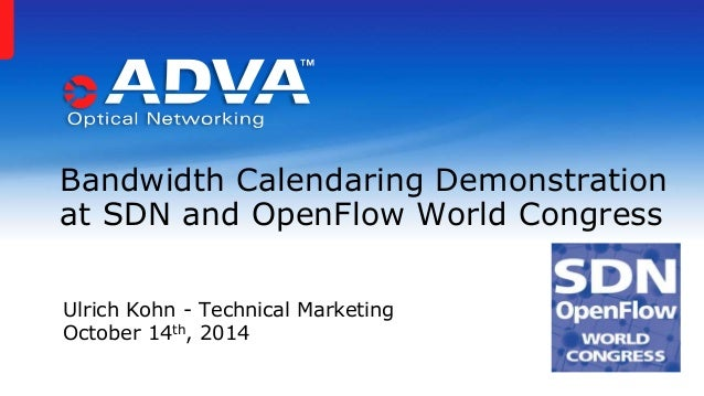 Bandwidth Calendaring Demonstration  at SDN and OpenFlow World Congress  Ulrich Kohn - Technical Marketing  October 14th, ...