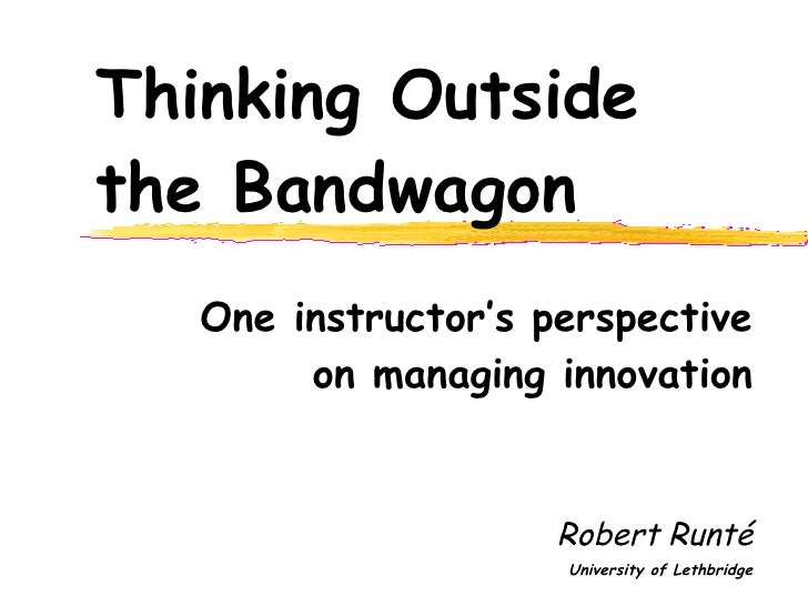 Thinking Outside the Bandwagon One instructor's perspective on managing innovation Robert Runt é University of Lethbridge
