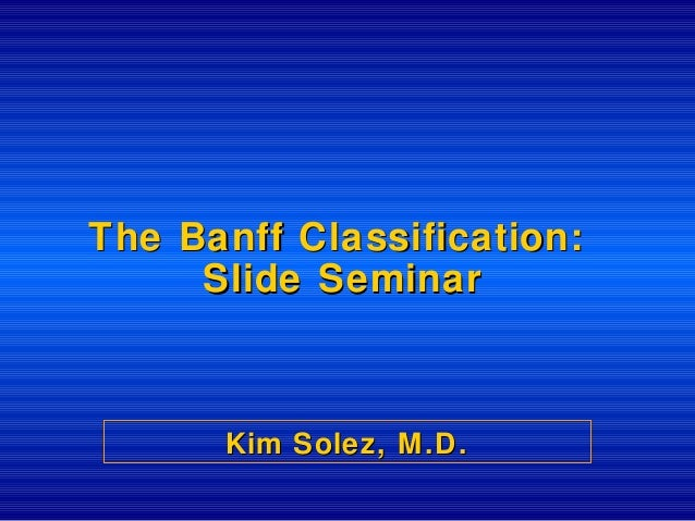 The Banff ClThe Banff Classification:assification: Slide SeminarSlide Seminar Kim Solez, M.D.Kim Solez, M.D.