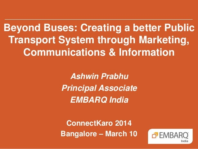 Beyond Buses: Creating a better Public Transport System through Marketing, Communications & Information Ashwin Prabhu Prin...