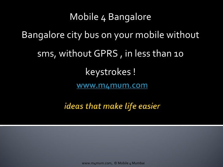 Mobile 4 Bangalore Bangalore city bus on your mobile without sms, without GPRS , in less than 10 keystrokes ! www.m4mum.co...