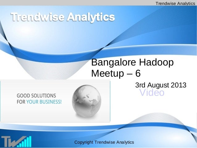 Trendwise Analytics Copyright Trendwise Analytics Bangalore Hadoop Meetup – 6 3rd August 2013 Video
