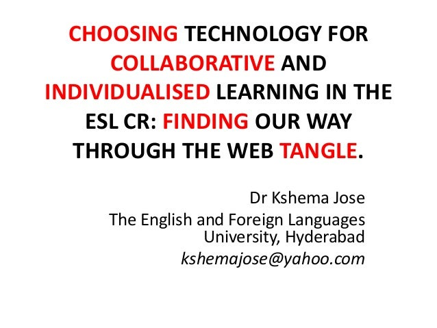 CHOOSING TECHNOLOGY FOR COLLABORATIVE AND INDIVIDUALISED LEARNING IN THE ESL CR: FINDING OUR WAY THROUGH THE WEB TANGLE. D...