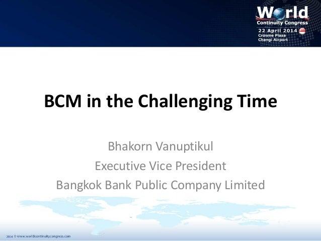 Bhakorn Vanuptikul Bangkok Bank Business Continuity Management In Challenging Time World Continuity Congress Singapore 2014