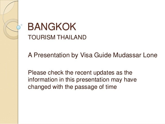 BANGKOKTOURISM THAILANDA Presentation by Visa Guide Mudassar LonePlease check the recent updates as theinformation in this...