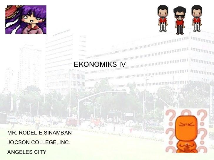 EKONOMIKS IV MR. RODEL E.SINAMBAN JOCSON COLLEGE, INC. ANGELES CITY
