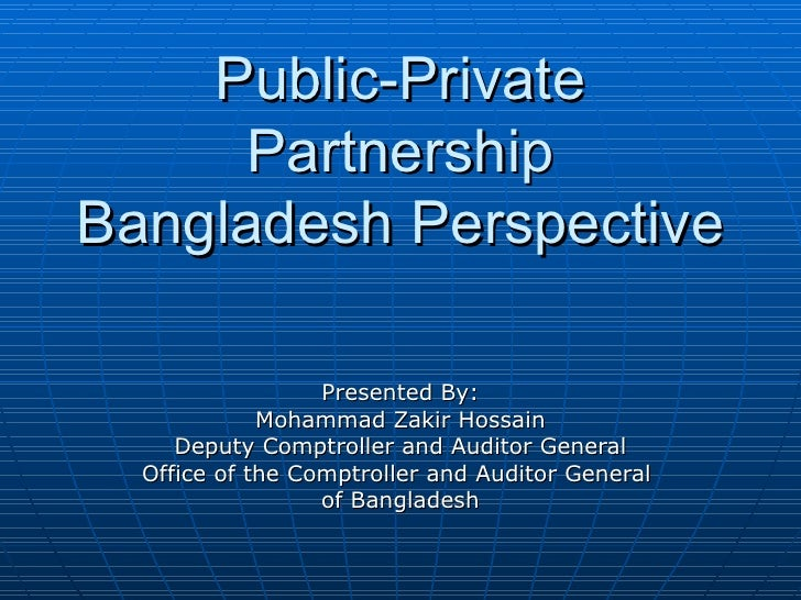 Public-Private Partnership Bangladesh Perspective Presented By: Mohammad Zakir Hossain Deputy Comptroller and Auditor Gene...
