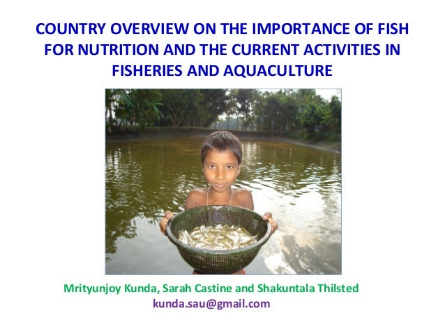 Bangladesh: Country Overview on the Importance of Fish for Nutrition and the Current Activities in Fisheries and Aquaculture. By Mrityunjoy Kunda, Sarah Castine and Shakuntala Thilsted.