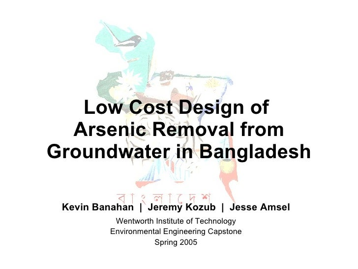 Low Cost Design of  Arsenic Removal from Groundwater in Bangladesh Kevin Banahan  |  Jeremy Kozub  |  Jesse Amsel Wentwort...
