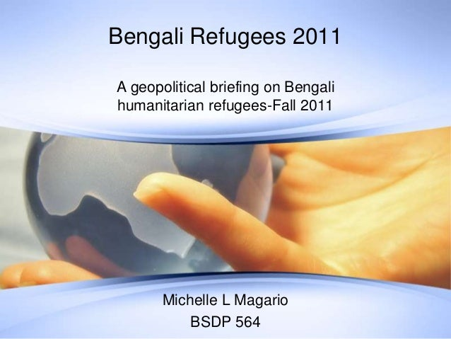Bengali Refugees 2011 A geopolitical briefing on Bengali humanitarian refugees-Fall 2011 Michelle L Magario BSDP 564