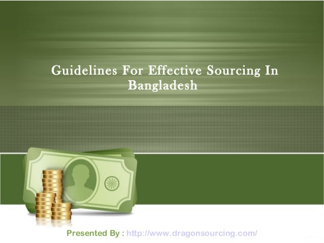 Guidelines For Effective Sourcing In Bangladesh Presented By : http://www.dragonsourcing.com/