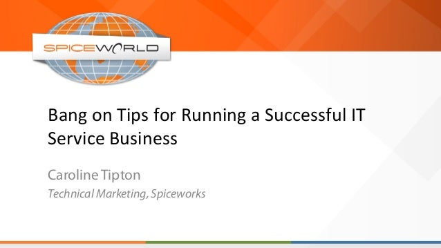 Bang  on  Tips  for  Running  a  Successful  IT   Service  Business   Caroline Tipton Technical Market...