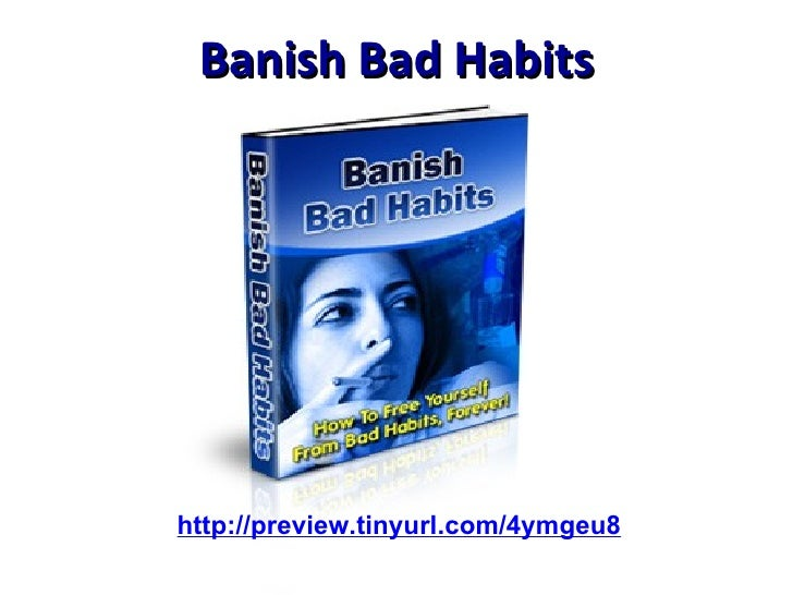 Banish Bad Habits http://preview.tinyurl.com/4ymgeu8
