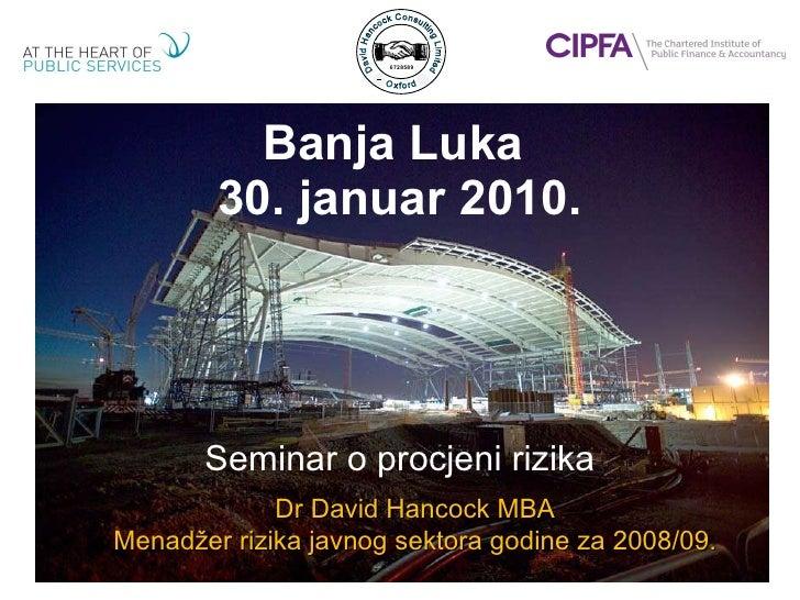 Banja Luka  30. januar 2010. Seminar  o procjeni rizika Dr David Hancock MBA Menadžer rizika javnog sektora godine za  200...