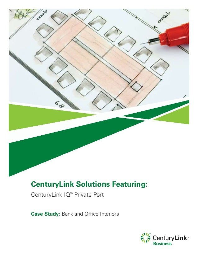 CenturyLink Solutions Featuring:CenturyLink IQ™Private PortCase Study: Bank and Office Interiors
