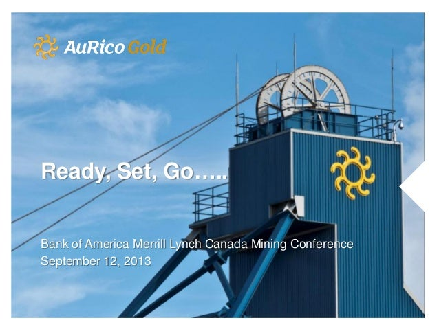 Ready, Set, Go….. Bank of America Merrill Lynch Canada Mining Conference September 12, 2013