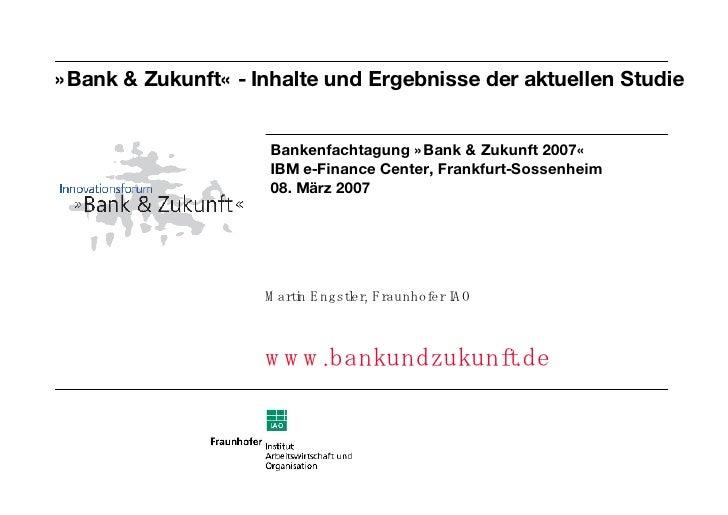 »Bank & Zukunft« - Inhalte und Ergebnisse der aktuellen Studie <ul><li>Martin Engstler, Fraunhofer IAO </li></ul><ul><li>w...