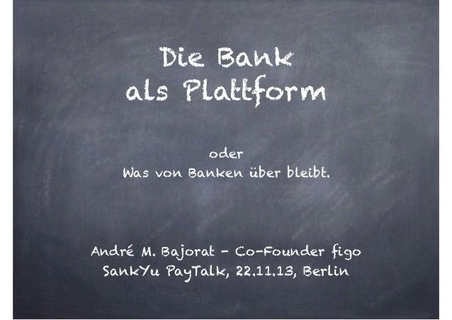 Die Bank  als Plattform  oder Was von Banken über bleibt. ! ! !  André M. Bajorat - Co-Founder figo  SankYu PayTalk, 22...
