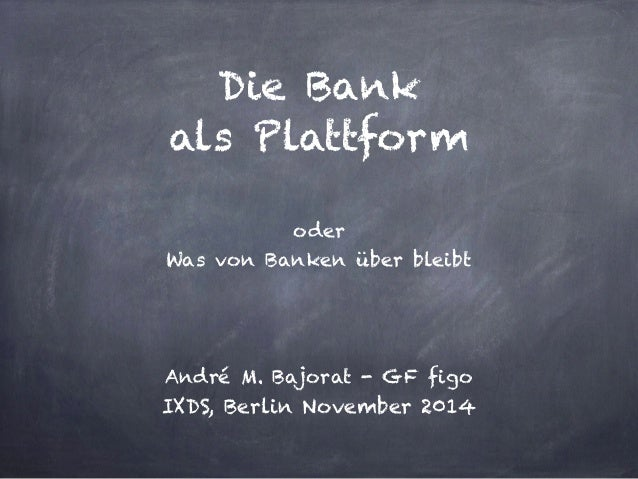 Die Bank  als Plattform  oder  Was von Banken über bleibt  André M. Bajorat - GF figo  IXDS, Berlin November 2014