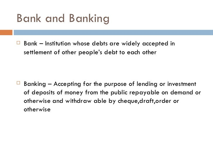 Bank and Banking   Bank – Institution whose debts are widely accepted in    settlement of other people's debt to each oth...