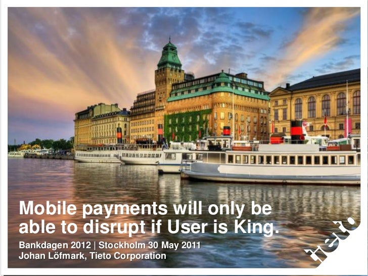 Mobile payments will only be© 2011 Tieto Corporation                           able to disrupt if User is King.           ...