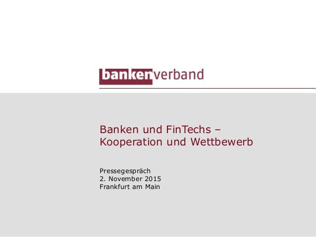 Banken und FinTechs – Kooperation und Wettbewerb Pressegespräch 2. November 2015 Frankfurt am Main